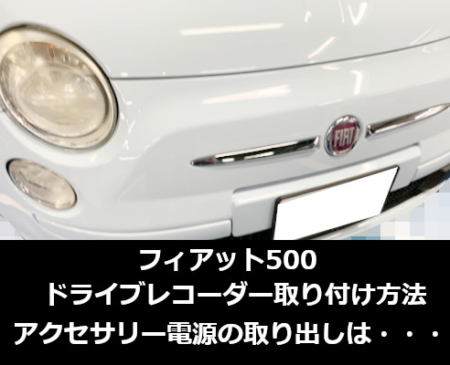 フィアット500ドライブレコーダー取り付け方法|アクセサリー電源は・・・